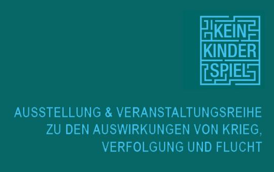 Kein Kinderspiel. Ausstellung & Veranstaltungsreihe zu den Auswirkungen von Krieg, Verfolgung und Flucht.